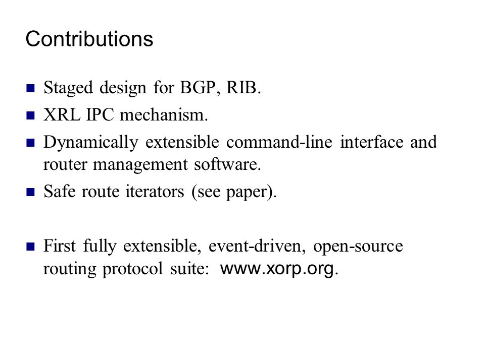 Contributions Staged design for BGP, RIB. XRL IPC mechanism. Dynamically extensible command-line interface and router management software. Safe route