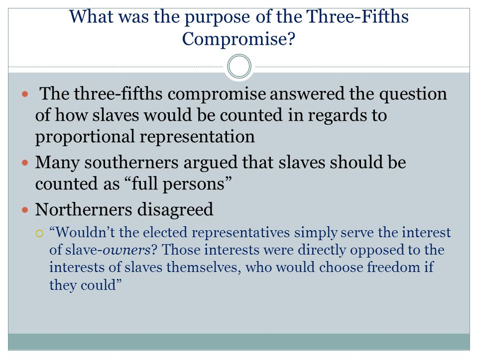 What was the purpose of the Three-Fifths Compromise? The three-fifths compromise answered the question of how slaves would be counted in regards to pr