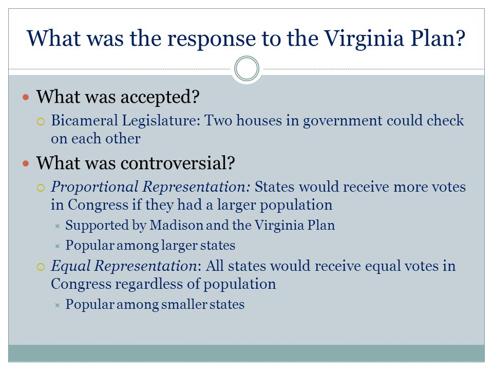 What was the response to the Virginia Plan? What was accepted?  Bicameral Legislature: Two houses in government could check on each other What was co