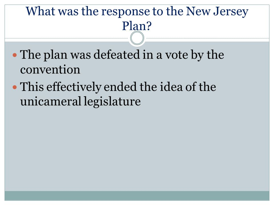What was the response to the New Jersey Plan? The plan was defeated in a vote by the convention This effectively ended the idea of the unicameral legi