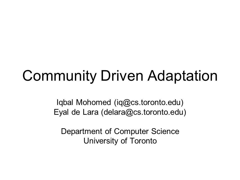 Community Driven Adaptation Iqbal Mohomed (iq@cs.toronto.edu) Eyal de Lara (delara@cs.toronto.edu) Department of Computer Science University of Toront