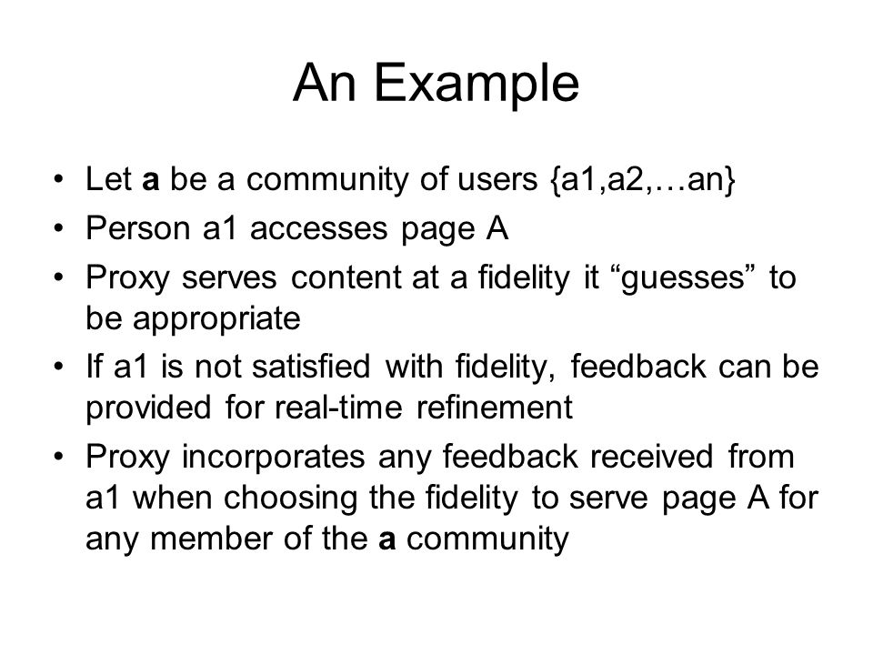 An Example Let a be a community of users {a1,a2,…an} Person a1 accesses page A Proxy serves content at a fidelity it guesses to be appropriate If a1 is not satisfied with fidelity, feedback can be provided for real-time refinement Proxy incorporates any feedback received from a1 when choosing the fidelity to serve page A for any member of the a community