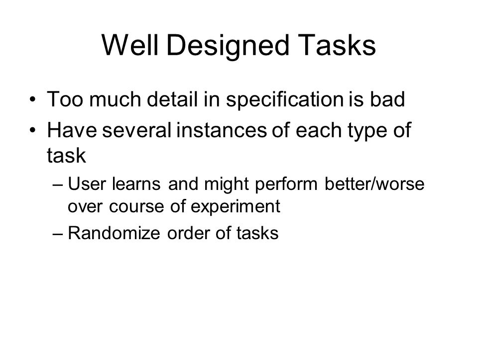 Well Designed Tasks Too much detail in specification is bad Have several instances of each type of task –User learns and might perform better/worse over course of experiment –Randomize order of tasks