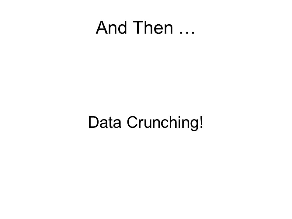 And Then … Data Crunching!