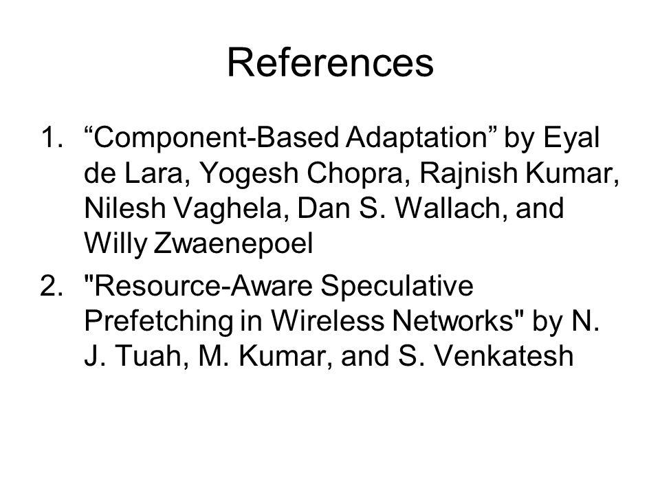 References 1. Component-Based Adaptation by Eyal de Lara, Yogesh Chopra, Rajnish Kumar, Nilesh Vaghela, Dan S.