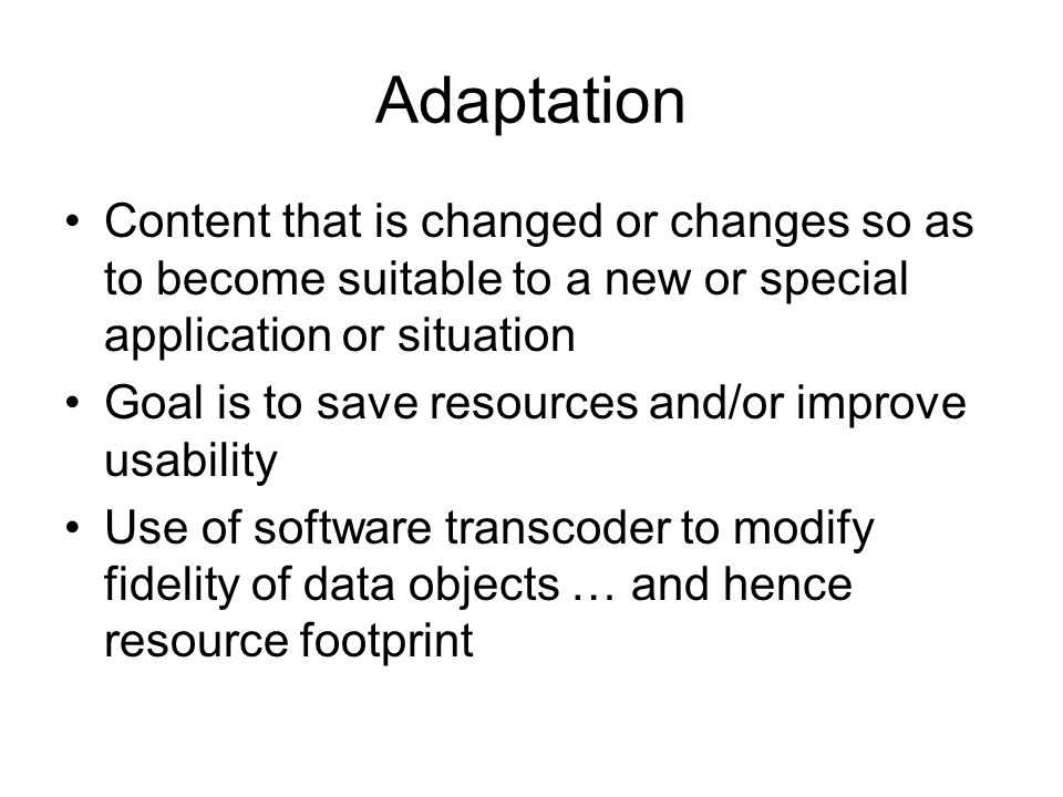 Adaptation Content that is changed or changes so as to become suitable to a new or special application or situation Goal is to save resources and/or improve usability Use of software transcoder to modify fidelity of data objects … and hence resource footprint