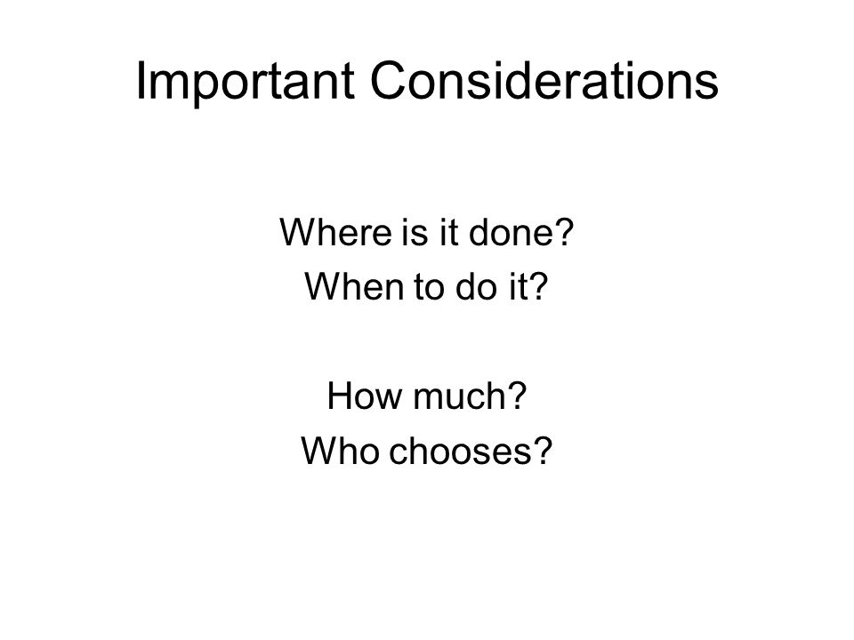 Important Considerations Where is it done When to do it How much Who chooses