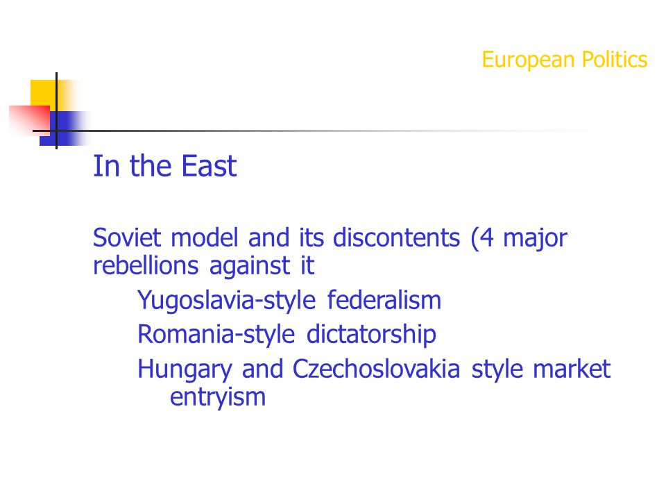 European Politics In the East Soviet model and its discontents (4 major rebellions against it Yugoslavia-style federalism Romania-style dictatorship Hungary and Czechoslovakia style market entryism