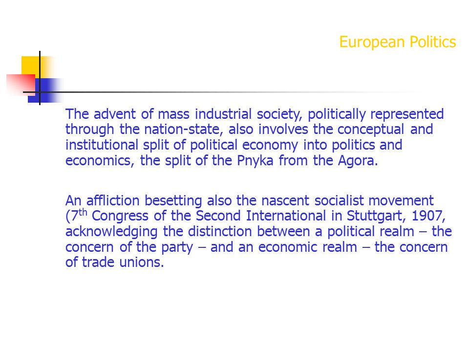 European Politics The advent of mass industrial society, politically represented through the nation-state, also involves the conceptual and institutional split of political economy into politics and economics, the split of the Pnyka from the Agora.