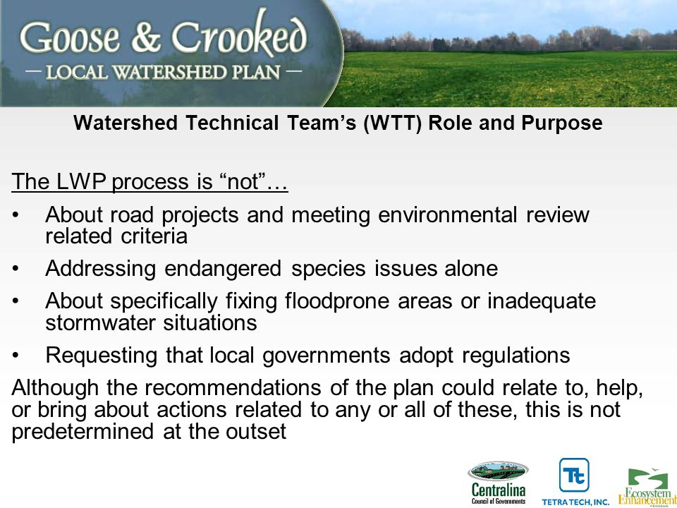 Watershed Technical Team's (WTT) Role and Purpose The LWP process is not … About road projects and meeting environmental review related criteria Addressing endangered species issues alone About specifically fixing floodprone areas or inadequate stormwater situations Requesting that local governments adopt regulations Although the recommendations of the plan could relate to, help, or bring about actions related to any or all of these, this is not predetermined at the outset