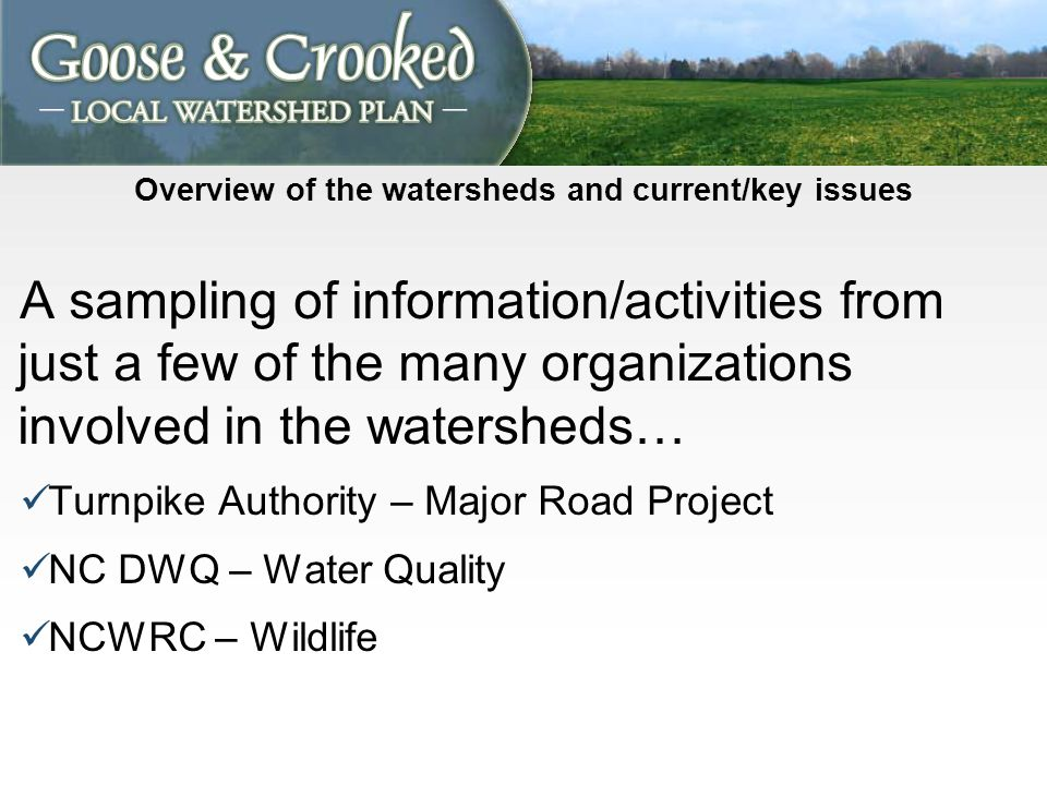 Overview of the watersheds and current/key issues A sampling of information/activities from just a few of the many organizations involved in the watersheds… Turnpike Authority – Major Road Project NC DWQ – Water Quality NCWRC – Wildlife
