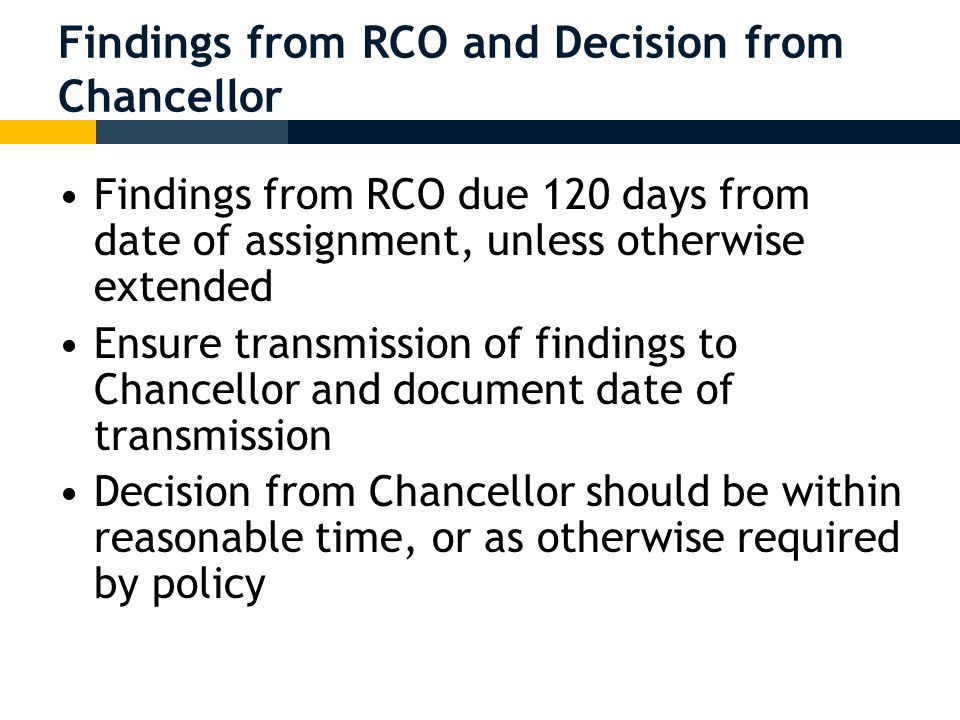 Findings from RCO and Decision from Chancellor Findings from RCO due 120 days from date of assignment, unless otherwise extended Ensure transmission of findings to Chancellor and document date of transmission Decision from Chancellor should be within reasonable time, or as otherwise required by policy