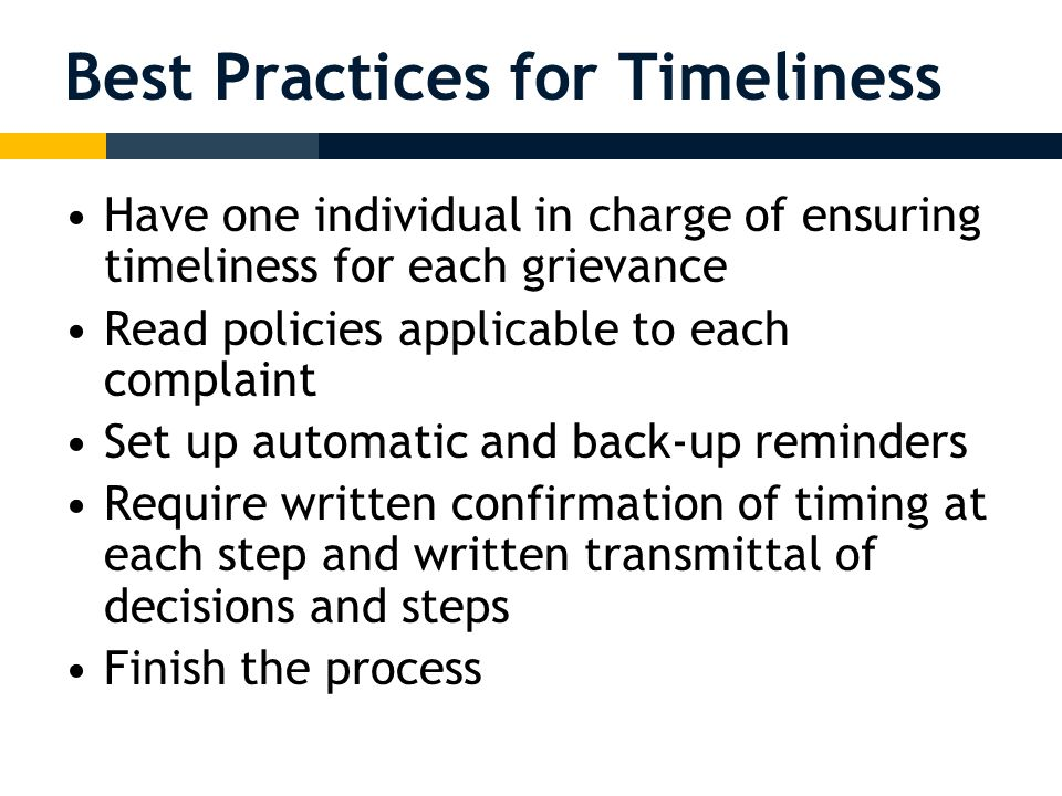 Best Practices for Timeliness Have one individual in charge of ensuring timeliness for each grievance Read policies applicable to each complaint Set up automatic and back-up reminders Require written confirmation of timing at each step and written transmittal of decisions and steps Finish the process
