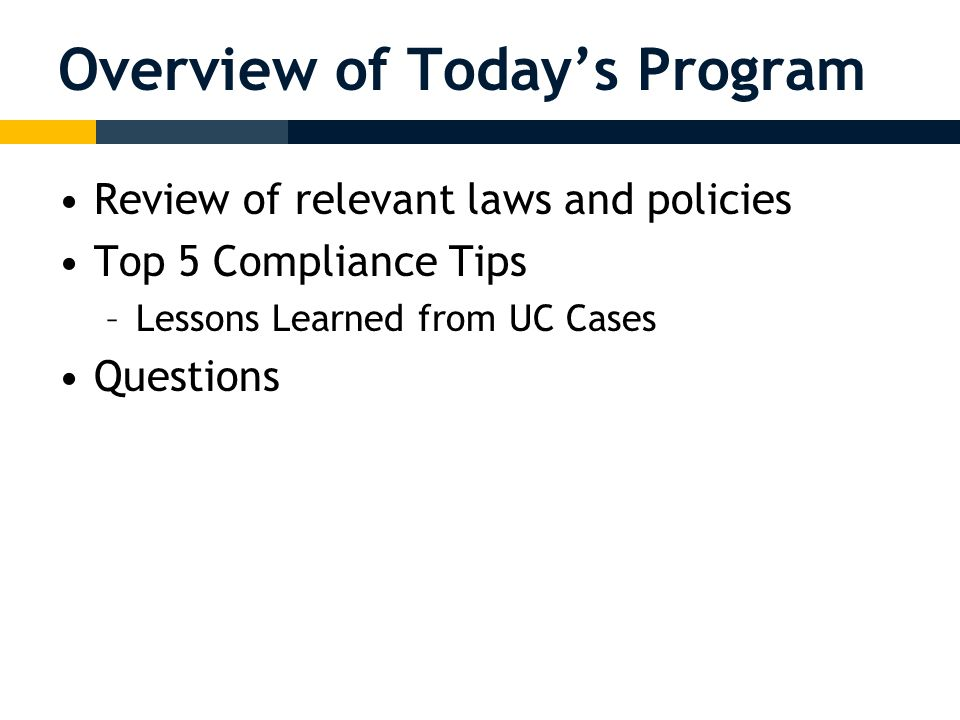 Overview of Today's Program Review of relevant laws and policies Top 5 Compliance Tips –Lessons Learned from UC Cases Questions