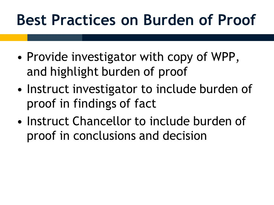 Best Practices on Burden of Proof Provide investigator with copy of WPP, and highlight burden of proof Instruct investigator to include burden of proof in findings of fact Instruct Chancellor to include burden of proof in conclusions and decision