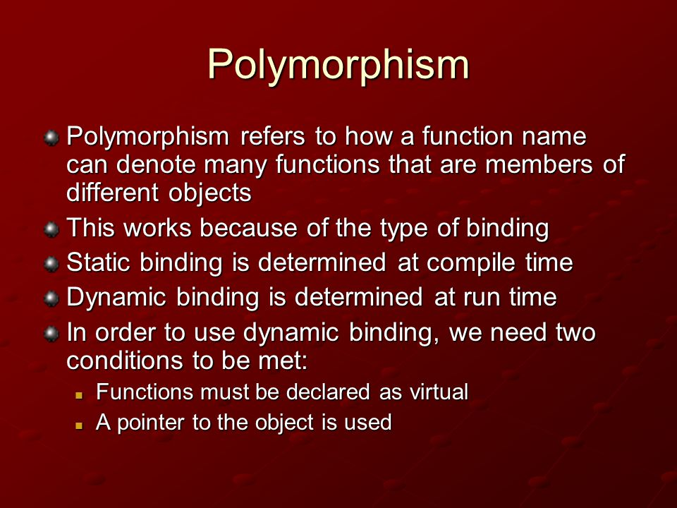 Polymorphism Polymorphism refers to how a function name can denote many functions that are members of different objects This works because of the type of binding Static binding is determined at compile time Dynamic binding is determined at run time In order to use dynamic binding, we need two conditions to be met: Functions must be declared as virtual Functions must be declared as virtual A pointer to the object is used A pointer to the object is used