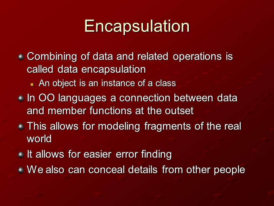 Encapsulation Combining of data and related operations is called data encapsulation An object is an instance of a class An object is an instance of a class In OO languages a connection between data and member functions at the outset This allows for modeling fragments of the real world It allows for easier error finding We also can conceal details from other people