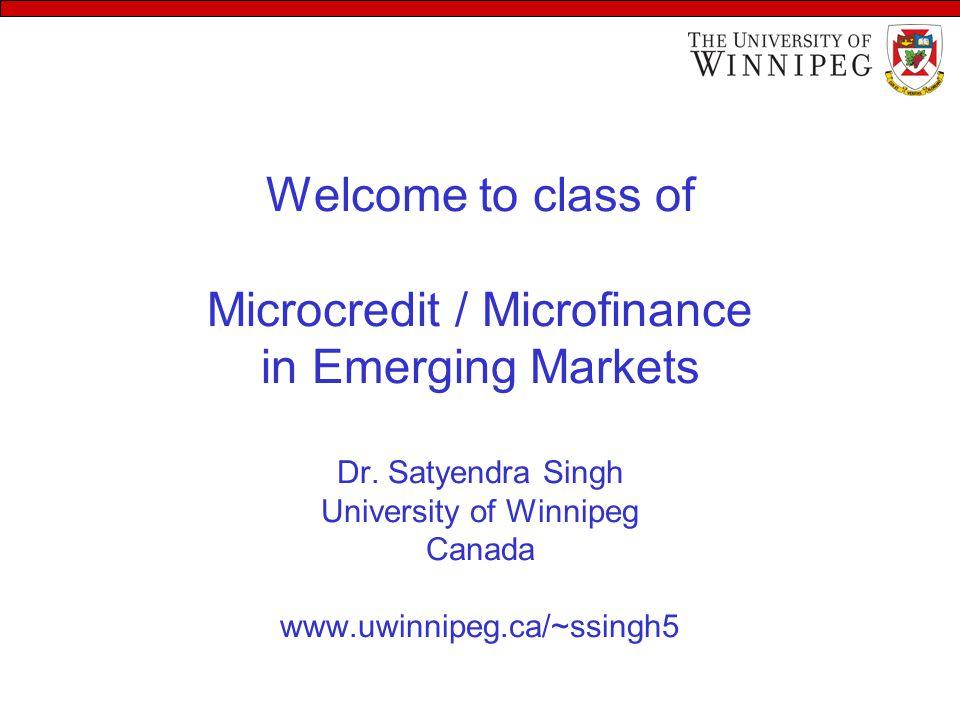 Welcome to class of Microcredit / Microfinance in Emerging Markets Dr. Satyendra Singh University of Winnipeg Canada www.uwinnipeg.ca/~ssingh5