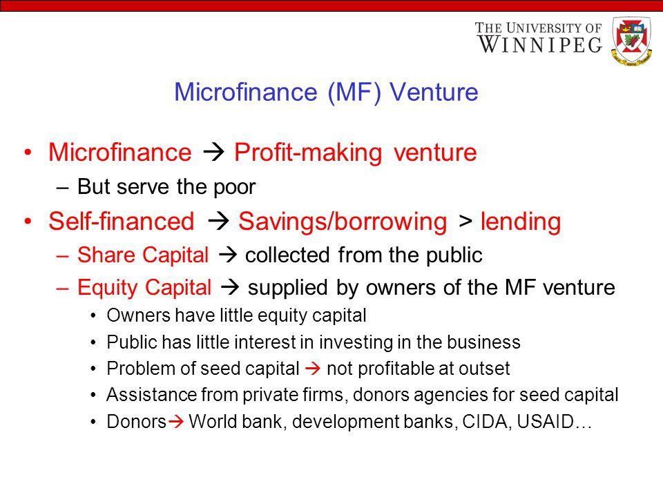 Microfinance (MF) Venture Microfinance  Profit-making venture –But serve the poor Self-financed  Savings/borrowing > lending –Share Capital  collec