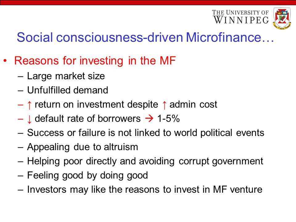 Social consciousness-driven Microfinance… Reasons for investing in the MF –Large market size –Unfulfilled demand –↑ return on investment despite ↑ adm