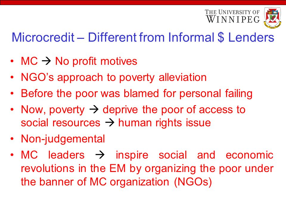 Microcredit – Different from Informal $ Lenders MC  No profit motives NGO's approach to poverty alleviation Before the poor was blamed for personal f