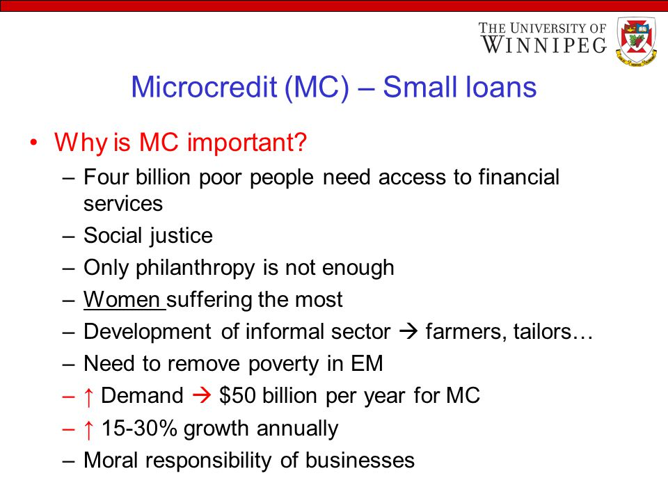 Microcredit (MC) – Small loans Why is MC important? –Four billion poor people need access to financial services –Social justice –Only philanthropy is