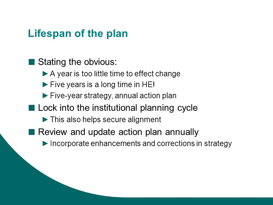 Lifespan of the plan ■ Stating the obvious: ►A year is too little time to effect change ►Five years is a long time in HE.