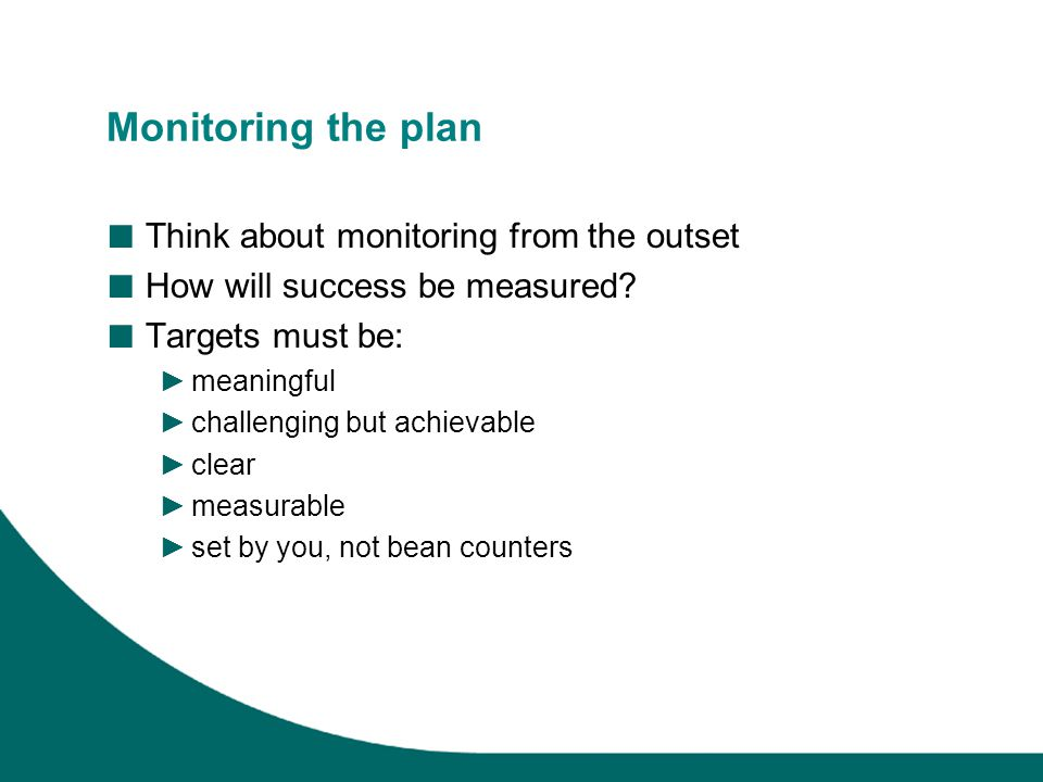 Monitoring the plan ■ Think about monitoring from the outset ■ How will success be measured.