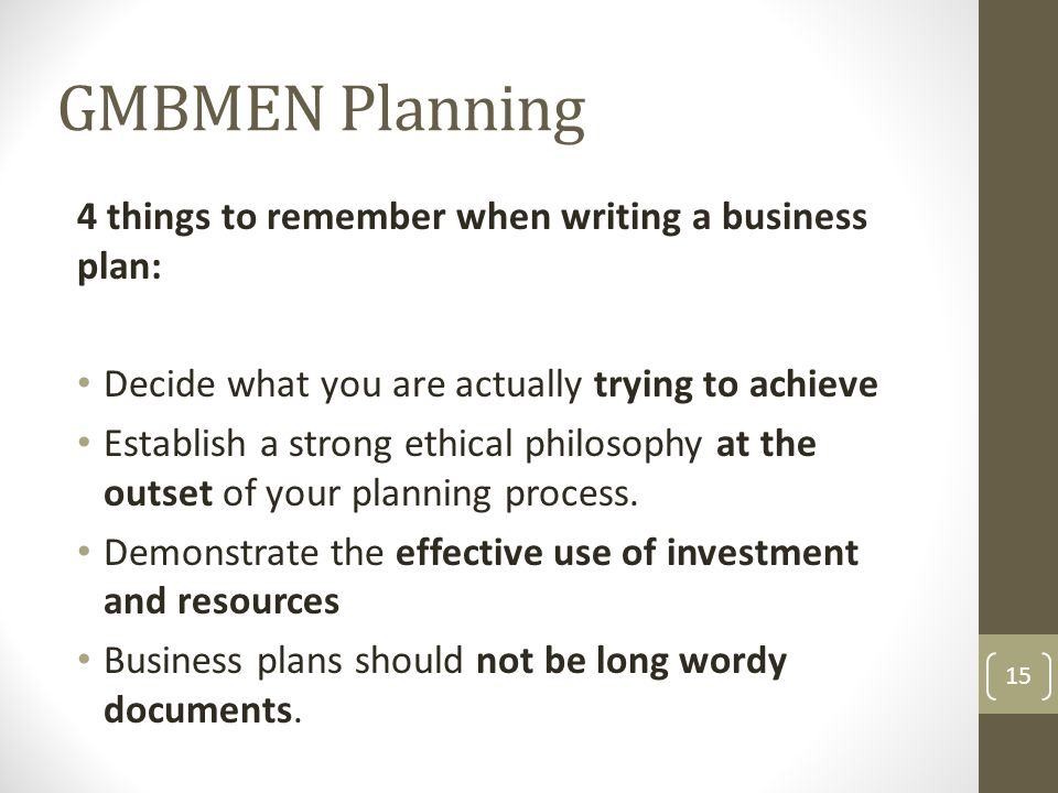 GMBMEN Planning 4 things to remember when writing a business plan: Decide what you are actually trying to achieve Establish a strong ethical philosophy at the outset of your planning process.