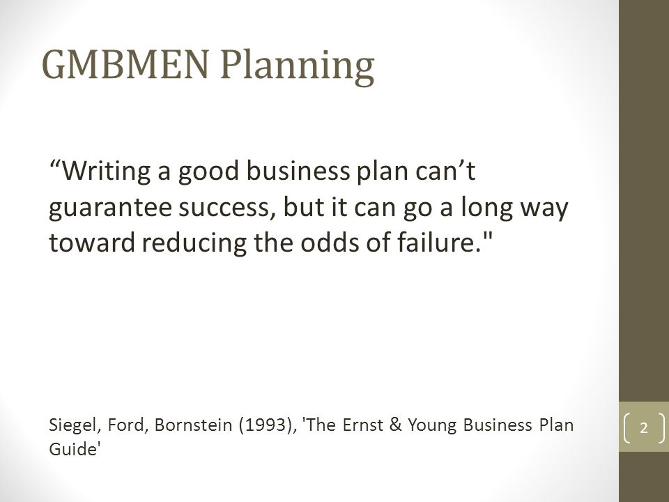 GMBMEN Planning Writing a good business plan can't guarantee success, but it can go a long way toward reducing the odds of failure. Siegel, Ford, Bornstein (1993), The Ernst & Young Business Plan Guide 2
