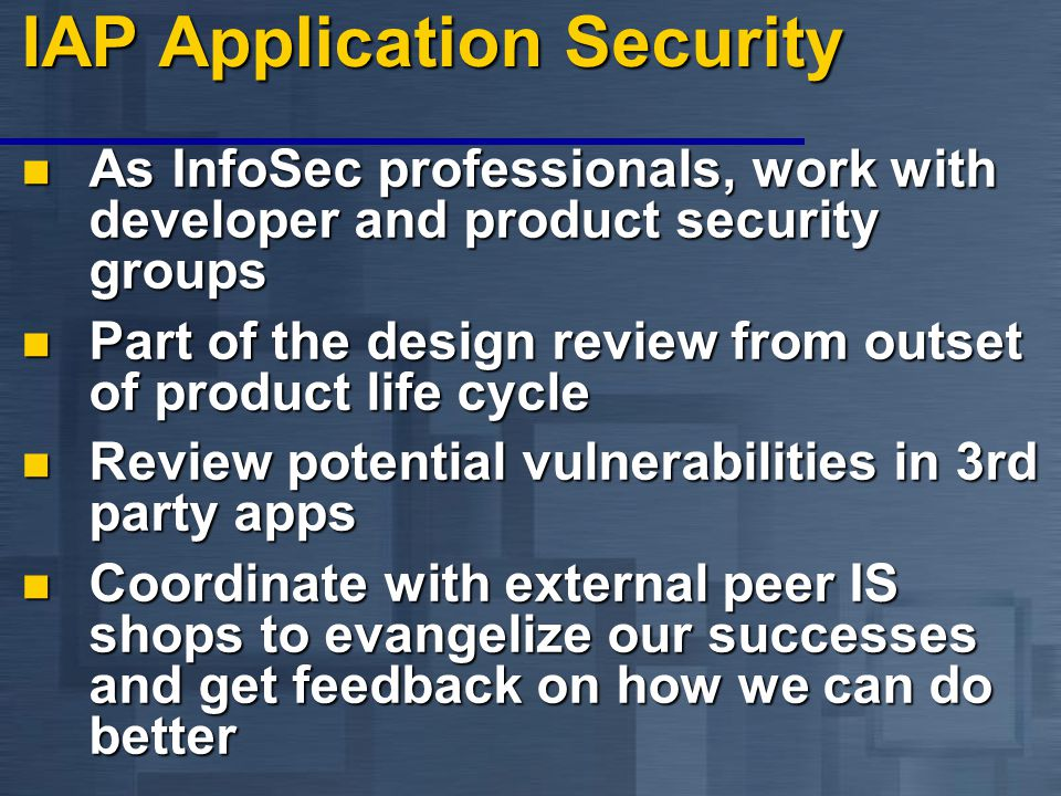 IAP Application Security As InfoSec professionals, work with developer and product security groups As InfoSec professionals, work with developer and product security groups Part of the design review from outset of product life cycle Part of the design review from outset of product life cycle Review potential vulnerabilities in 3rd party apps Review potential vulnerabilities in 3rd party apps Coordinate with external peer IS shops to evangelize our successes and get feedback on how we can do better Coordinate with external peer IS shops to evangelize our successes and get feedback on how we can do better