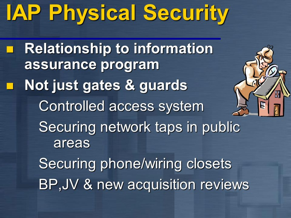 IAP Physical Security Relationship to information assurance program Relationship to information assurance program Not just gates & guards Not just gates & guards Controlled access system Securing network taps in public areas Securing phone/wiring closets BP,JV & new acquisition reviews