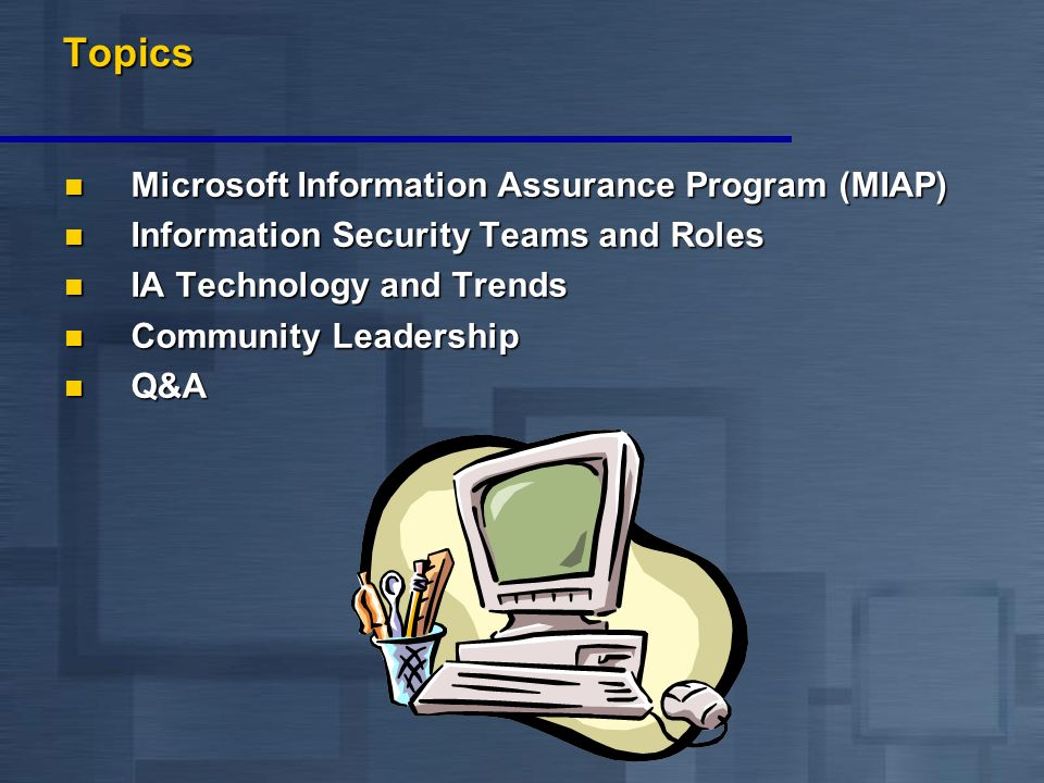 Topics Microsoft Information Assurance Program (MIAP) Microsoft Information Assurance Program (MIAP) Information Security Teams and Roles Information Security Teams and Roles IA Technology and Trends IA Technology and Trends Community Leadership Community Leadership Q&A Q&A