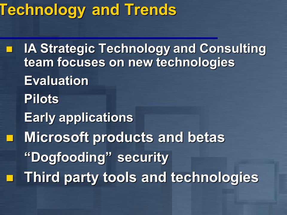 Technology and Trends IA Strategic Technology and Consulting team focuses on new technologies IA Strategic Technology and Consulting team focuses on new technologiesEvaluationPilots Early applications Microsoft products and betas Microsoft products and betas Dogfooding security Third party tools and technologies Third party tools and technologies