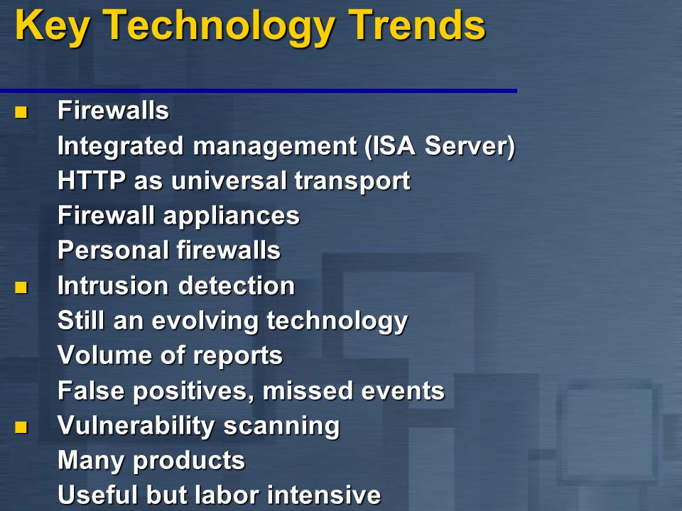 Key Technology Trends Firewalls Firewalls Integrated management (ISA Server) HTTP as universal transport Firewall appliances Personal firewalls Intrusion detection Intrusion detection Still an evolving technology Volume of reports False positives, missed events Vulnerability scanning Vulnerability scanning Many products Useful but labor intensive