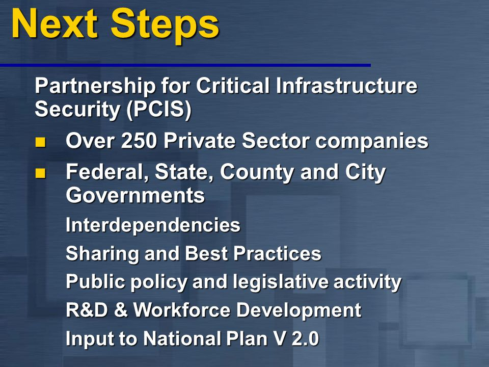 Next Steps Partnership for Critical Infrastructure Security (PCIS) Over 250 Private Sector companies Over 250 Private Sector companies Federal, State, County and City Governments Federal, State, County and City GovernmentsInterdependencies Sharing and Best Practices Public policy and legislative activity R&D & Workforce Development Input to National Plan V 2.0