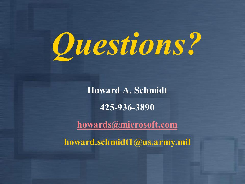 Questions? Howard A. Schmidt 425-936-3890 howards@microsoft.com howard.schmidt1@us.army.mil