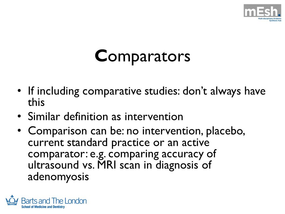 Comparators If including comparative studies: don't always have this Similar definition as intervention Comparison can be: no intervention, placebo, current standard practice or an active comparator: e.g.
