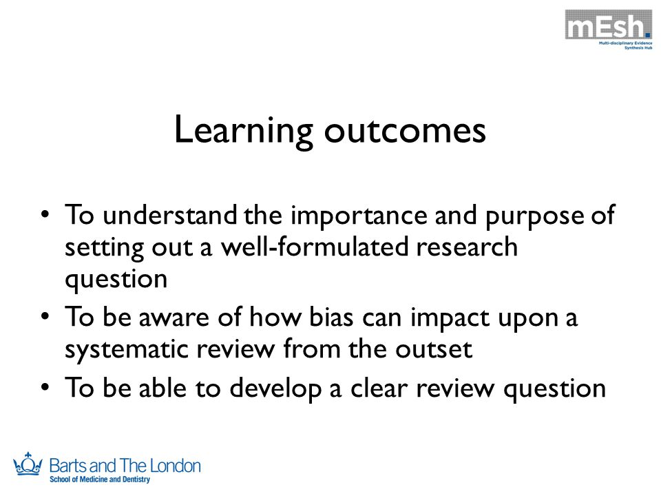 Learning outcomes To understand the importance and purpose of setting out a well-formulated research question To be aware of how bias can impact upon a systematic review from the outset To be able to develop a clear review question