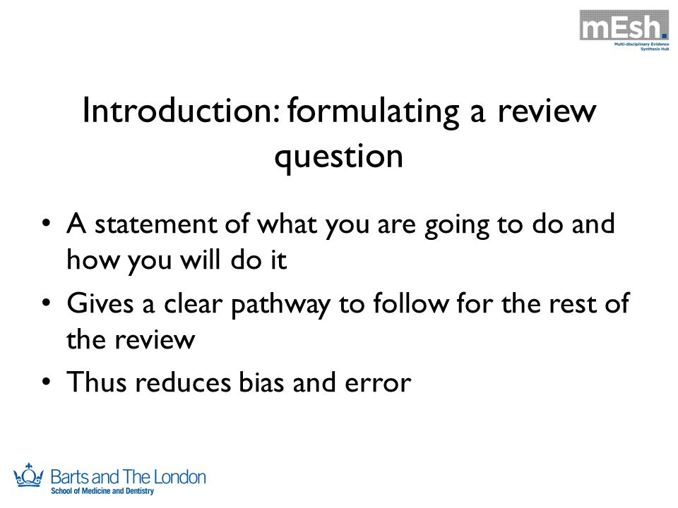 Introduction: formulating a review question A statement of what you are going to do and how you will do it Gives a clear pathway to follow for the rest of the review Thus reduces bias and error