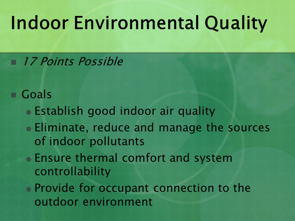 Indoor Environmental Quality 17 Points Possible Goals ● Establish good indoor air quality ● Eliminate, reduce and manage the sources of indoor polluta