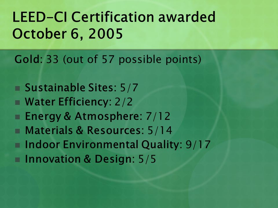 LEED-CI Certification awarded October 6, 2005 Gold: 33 (out of 57 possible points) Sustainable Sites: 5/7 Water Efficiency: 2/2 Energy & Atmosphere: 7