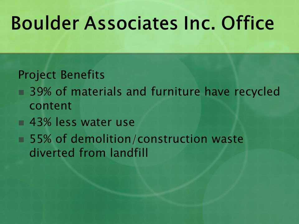 Boulder Associates Inc. Office Project Benefits 39% of materials and furniture have recycled content 43% less water use 55% of demolition/construction