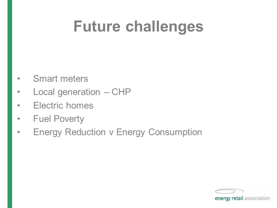 Future challenges Smart meters Local generation – CHP Electric homes Fuel Poverty Energy Reduction v Energy Consumption