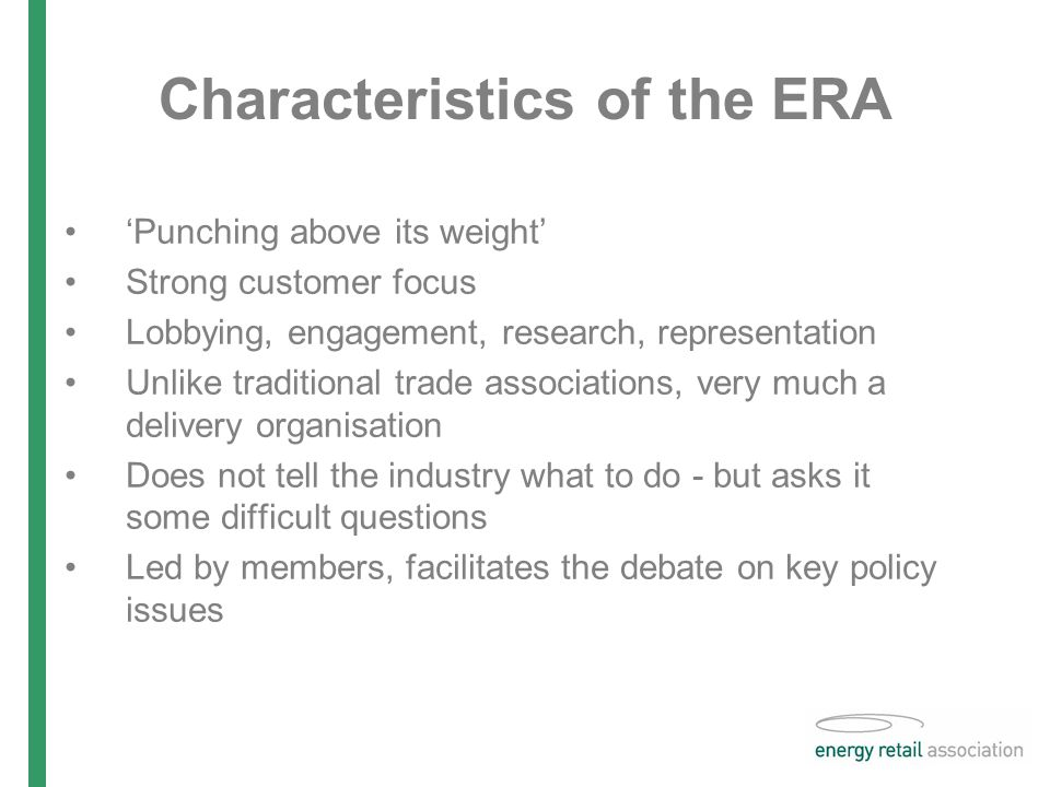 Characteristics of the ERA 'Punching above its weight' Strong customer focus Lobbying, engagement, research, representation Unlike traditional trade associations, very much a delivery organisation Does not tell the industry what to do - but asks it some difficult questions Led by members, facilitates the debate on key policy issues