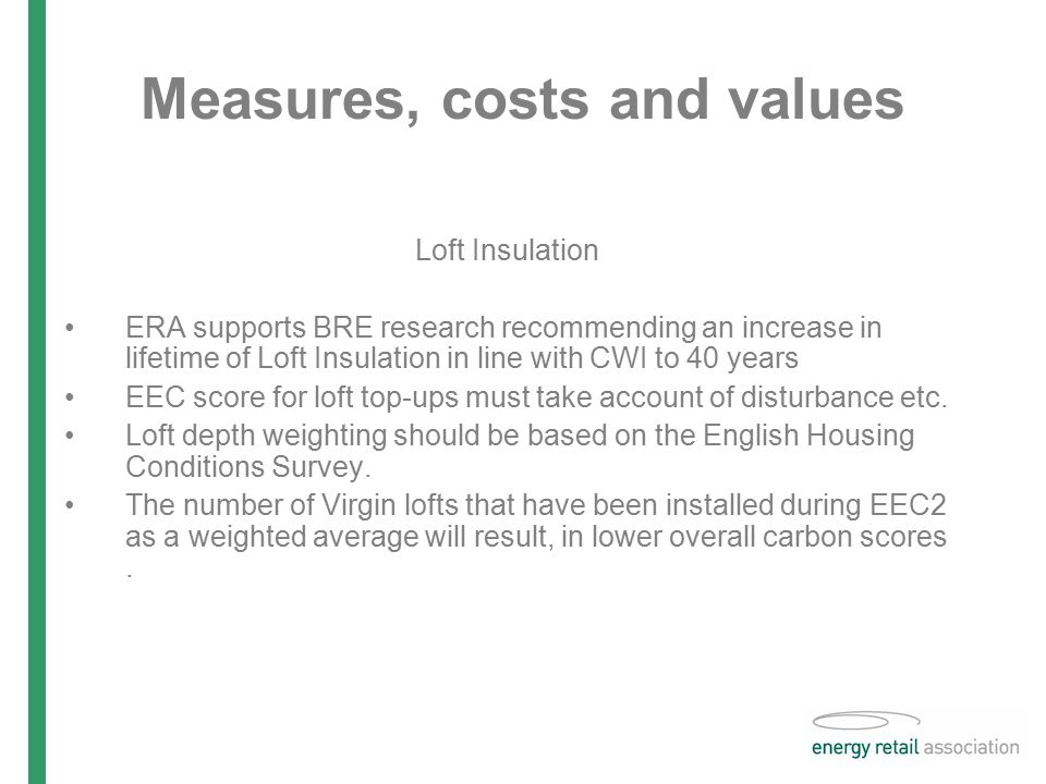 Measures, costs and values Loft Insulation ERA supports BRE research recommending an increase in lifetime of Loft Insulation in line with CWI to 40 years EEC score for loft top-ups must take account of disturbance etc.