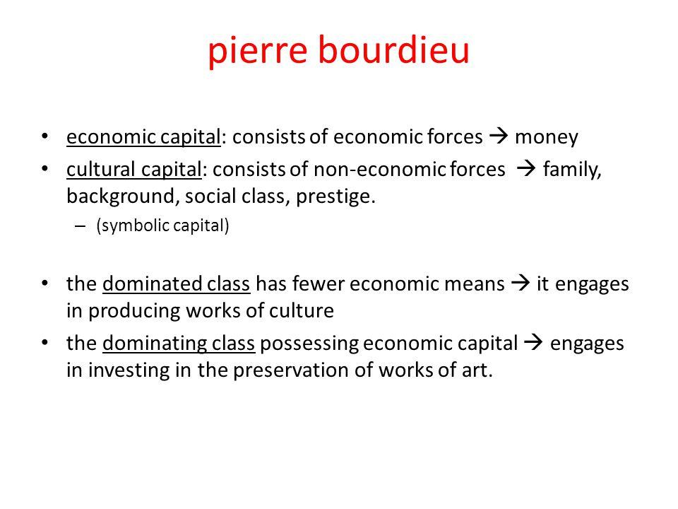 pierre bourdieu economic capital: consists of economic forces  money cultural capital: consists of non-economic forces  family, background, social class, prestige.