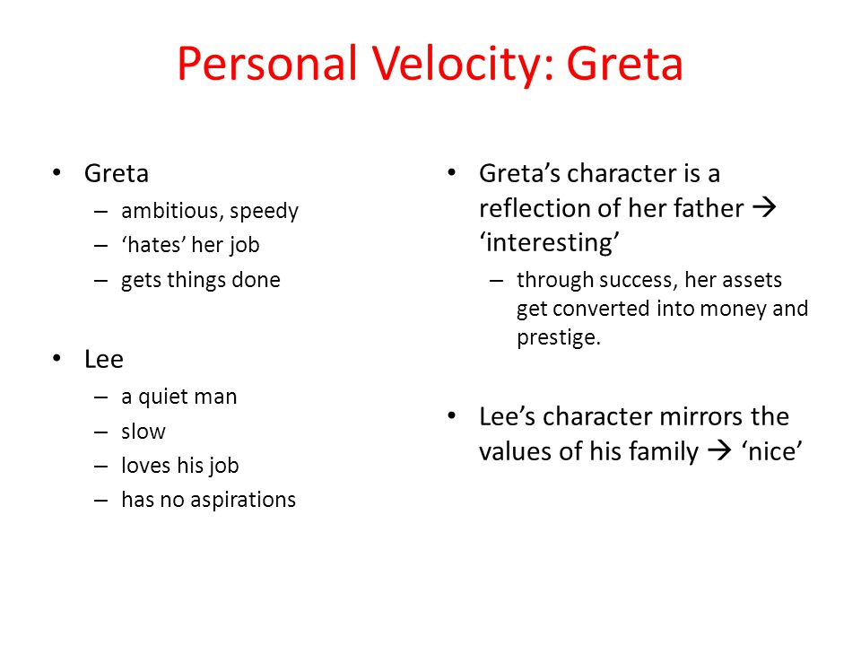 Personal Velocity: Greta Greta – ambitious, speedy – 'hates' her job – gets things done Lee – a quiet man – slow – loves his job – has no aspirations Greta's character is a reflection of her father  'interesting' – through success, her assets get converted into money and prestige.