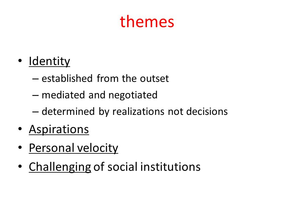 themes Identity – established from the outset – mediated and negotiated – determined by realizations not decisions Aspirations Personal velocity Challenging of social institutions