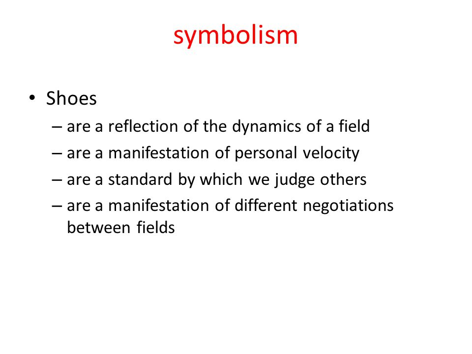 symbolism Shoes – are a reflection of the dynamics of a field – are a manifestation of personal velocity – are a standard by which we judge others – are a manifestation of different negotiations between fields